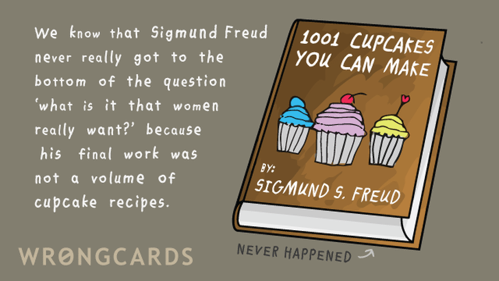We know that Sigmund Freud never got to the bottom of the question 'what is it that women really want?' because his final work was not a volume of cupcake recipes.