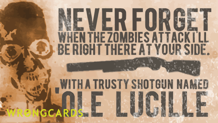 when the zombies attack i'll be right by your side