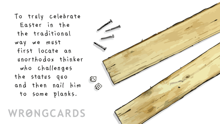 To truly celebrate Easter in the traditional way we must first locate an unorthodox thinker who challenges the status quo and then nail him to some planks.