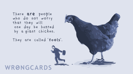 There are people who do not worry that they will one day be hunted by a giant chicken. They are called fools.