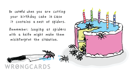 Be careful when you are cutting your birthday cake in case in contains a nest of spiders. Lunging at spiders with a knife might make them misinterpret the situation.
