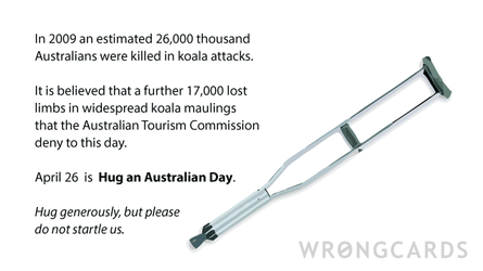 In 2009, 24000 Australians died in Koala attacks. A further 17000 lost limbs in widespread maulings that the Australian Tourism Commission deny to this day. The 26 April is Hug an Australian Day. Hug generously, but don't startle us.