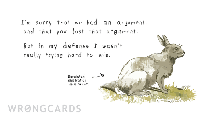 Im sorry that we argued and that you lost that argument, but in my defense, I wasnt trying very hard to win.