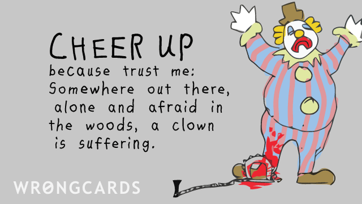 Cheer up. Trust me, somewhere out there, alone and afraid in the woods, a clown is suffering.