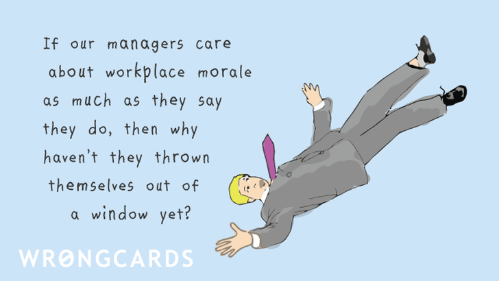If our managers care about workplace morale as much as they say they do, then why havent they thrown themselves out of a window?