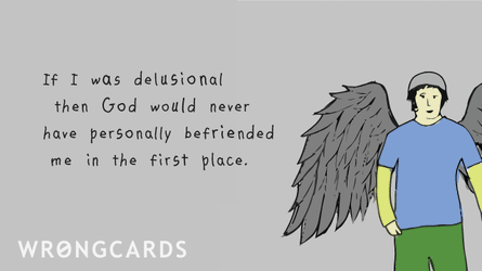 If I was delusional then God would not have personally befriended me in the first place.