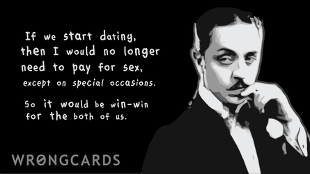 If we start dating then I would no longer need to pay for sex except on special occasions. So it would be win-win for both of us.