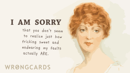 I am sorry that you don't seem to realize just how sweet and endearing my faults actually are.