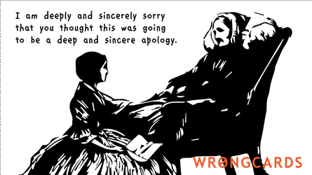 I am deeply and sincerely sorry you thought this was going to be a deep and sincere apology.