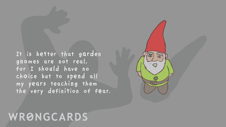 It is better that garden gnomes are not real, for I should have no choice but to spend all my years teaching them to meaning of fear.