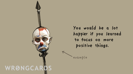 You would be much happier if you focused on more positive things. With a picture of a dead clown.
