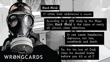 Black Mold. It often lives undetected in houses. According to a 1999 study at the Mayo Clinc, Black MOld is the cause of nearly all chronic sinus infection. It can cause headaches, depression, hair loss, nosebleeds, and death. So faor the love of God, clean the damned house before you kill us all!