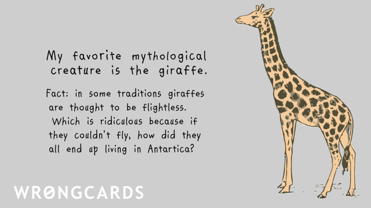 'My favorite mythological creature is the giraffe. Fact: in some traditions giraffes are thought to be flightless. Which is ridiculous because if they couldn't fly, how did they all end up living in Antartica? '