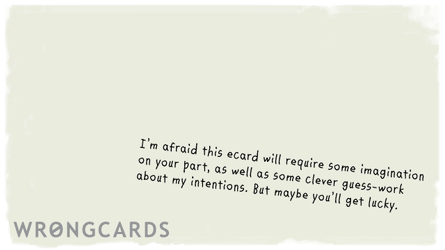 i'm afraid this ecard will require some imagination on your part, as well as some clever guess work about my intentions. but maybe you'll get lucky