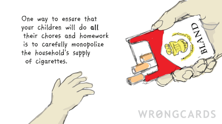 One way to ensure that your children will do all their chores and homework is to carefully monopolize the household's supply of cigarettes.