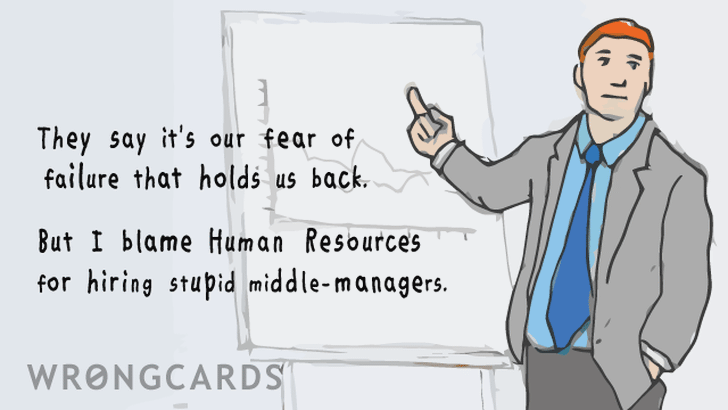 'They say it's our fear of failure that holds us back. But I blame Human Resources for hiring stupid middle-managers.''