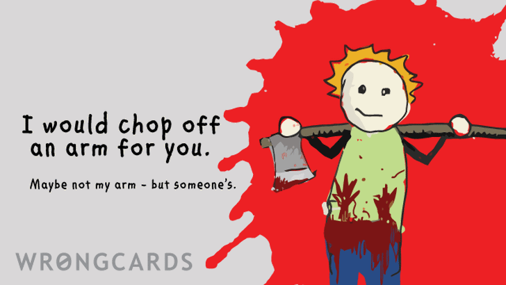 i would chop off an arm for you. maybe not my arm, but someone's...