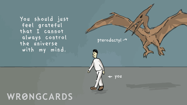 Ecard text: You should just feel grateful that I cannot always control the universe with my mind. (Picture of a Pterodactyl about to attack an innocent-looking man.)