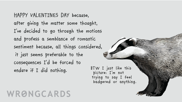 Ecard text: Happy Valentines Day because, after giving the matter some thought, I've decided to go through the motions and profess a semblance of romantic sentiment because, all things considered, it just seems preferable to the consequences I'd be force to endure if I did nothing. (A picture of a badger with the words: by the way, I just like this picture, I'm not trying to say I feel badgered or anything.)