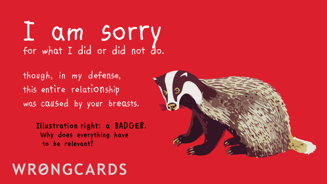 Ecard text: I am sorry for what I did or did not do. Though in my defence this entire relationship was caused by your breasts. (Illustration of badger with the caption - A BADGER. Why does everything have to be relevent?)