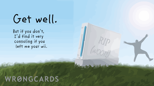 Ecard text: get well. but if you don't, i'd find it very consoling if you left me you your wii.