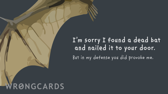 Ecard text: i'm sorry i found a dead bat on the street and nailed it to your door. but in my defense, you DID provoke me.
