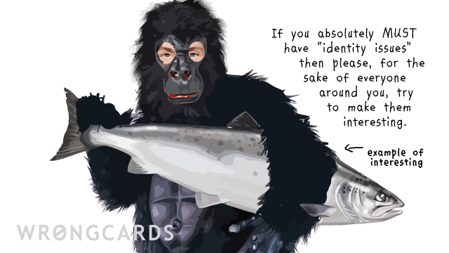 Ecard text: If you absolutely must have Identity Issues, then please, for the sake of everyone around you, try to make them interesting. (Picture of a man in a gorilla suit holding a large fish.)