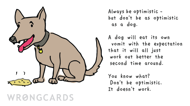 Ecard text: ALways be optimistic. But don't be as optimistic as a dog. A dog will eat its own vomit with the expectation that it will just work out better the second time around. You know what? Don't be optimistic. It doesn't work.