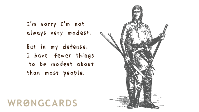 Ecard text: I'm sorry I'm not always very modest. But in my defence I have fewer things to be modest about.