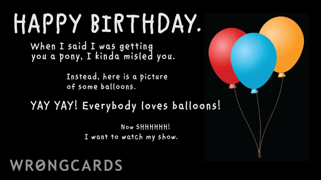 Ecard text: happy birthday! btw when i said i was getting you a pony, i kinda lied. instead, here is a picture of some very colorful balloons. yay! Yay! everyone loves balloons! now shhhhh! i want to watch my show.