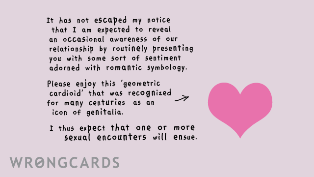 Ecard text: It has not escaped my notice that I am expected to reveal an occasional awareness of our relationship by routinely presenting you with some sort of sentiment adorned with romantic symbology. Please enjoy this 'geometric cardioid' that was recognized for many centuries as an icon of genitalia. I thus expect that one or more sexual encounters will ensure.