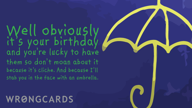 Ecard text: it's your birthday - you're lucky to have them so don't moan about it, or i'll stab you in the face with an umbrella or something