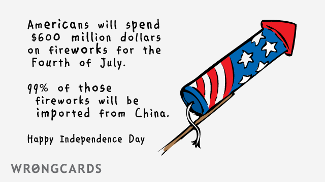 Ecard text: Americans will spend $600 million dollars on fireworks for the 4th of July. 99% of those fireworks will be imported from China. Happy Independence Day.