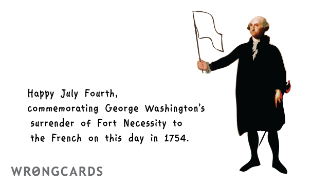 Ecard text: Happy July Fourth, commemorating George Washington's surrender of Fort Necessity to the French on this day in 1754.