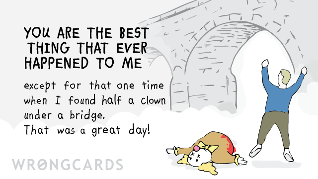 Ecard text: You are the best thing that ever happened to me except for that one time when I found half a clown under a bridge. That was a great day!