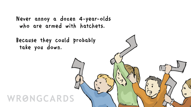 Ecard text: Never annoy a dozen 4-year-olds who are armed with hatchets. Because they could probably take you down.