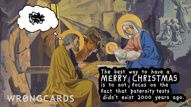 Ecard text: The best way to have a Merry Christmas is to not focus on the fact that paternity tests didn't exist 2000 years ago. (Picture of Joseph with a cloud over his head next to Mary holding a baby.)