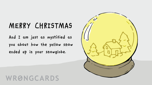 Ecard text: Merry Christmas. And I am just as mystified as you about how the yellow snow ended up in your snowglobe.