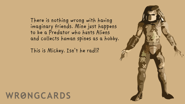 Ecard text: there is nothing wrong with having imaginary friends. Mine just happens to be a predator who hunts aliens and collects human spines as a hobby. this is mickey - isn't he rad?