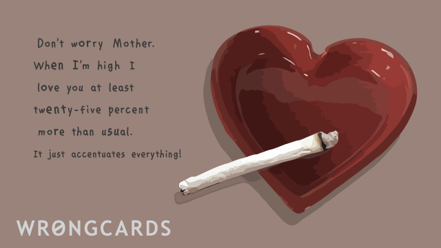 Ecard text: Don't worry Mother. When I'm high I love you at least twenty-five percent more than usual. It just accentuates everything!