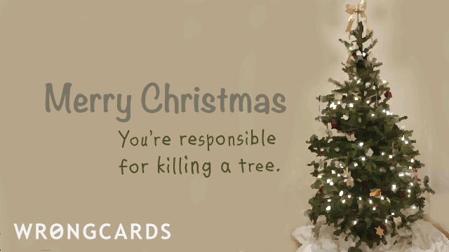 Ecard text: Merry Christmas. You're responsible for killing a tree.