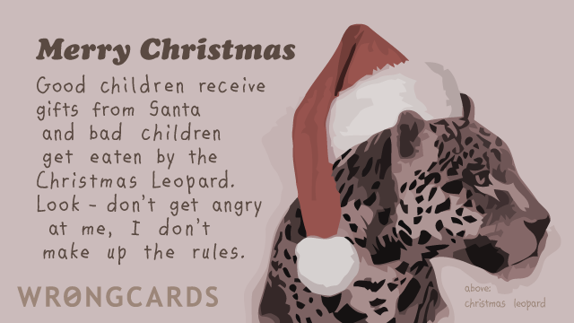 Ecard text: Merry Christmas. Good children receive gifts from Santa and bad children get eaten by the Christmas Leopard. Look - don't get angry at me, I don't make up the rules.