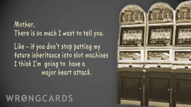 Ecard text: mother, there is so much i want to tell you. like - if you don't stop putting my future inheritance into slot machines I think I'm going to have a major heart attack.