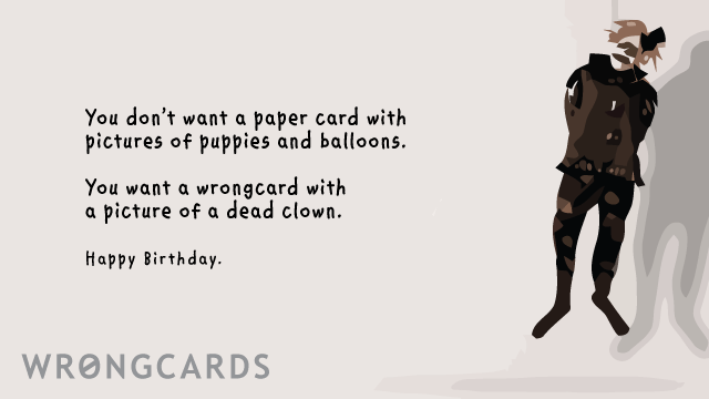 Ecard text: you don't want a paper card with pictures of puppies and balloons on your birthday. you want a wrongcard with a picture of a dead clown. happy birthday.