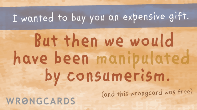 Ecard text: i wanted to buy you an expensive gift but then we would have been manipulated by consumerism (and this wrongcard was free).