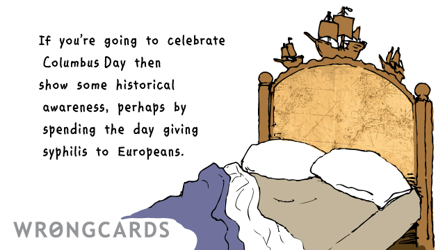 Ecard text: If you're going to celebrate Columbus Day then show some historical awareness, perhaps by spending the day giving syphilis to Europeans.