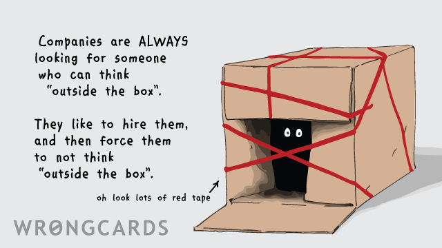 Ecard text: Companies are always looking for someone who can think outside the box. They like to hire them, and force them to not think outside the box.