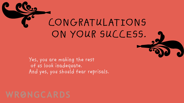 Ecard text: A congratulations on your success. yes, you are making the rest of us look inadequate. And yes, you should fear reprisals.