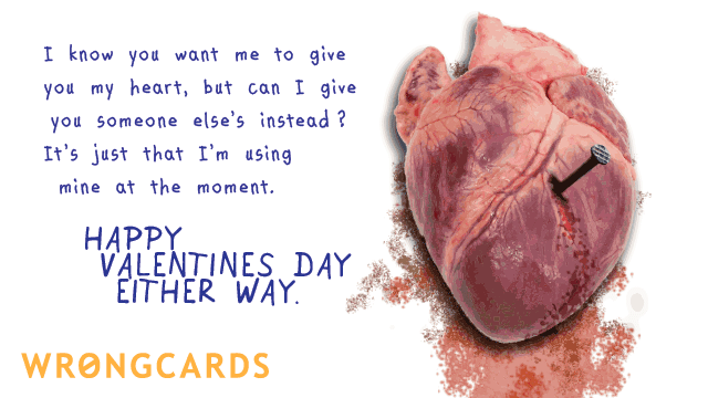 Ecard text: I know you wanted me to give you my heart but can I give you someone elses instead? It's just that I'm using mine at the moment. Happy Valentines Day Either Way