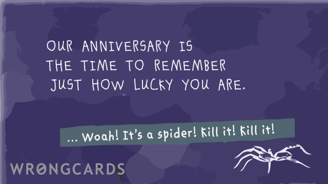 Ecard text: Our anniversary always reminds me just how lucky you are.  ...Woah! It's a spider! Kill it! Kill it!